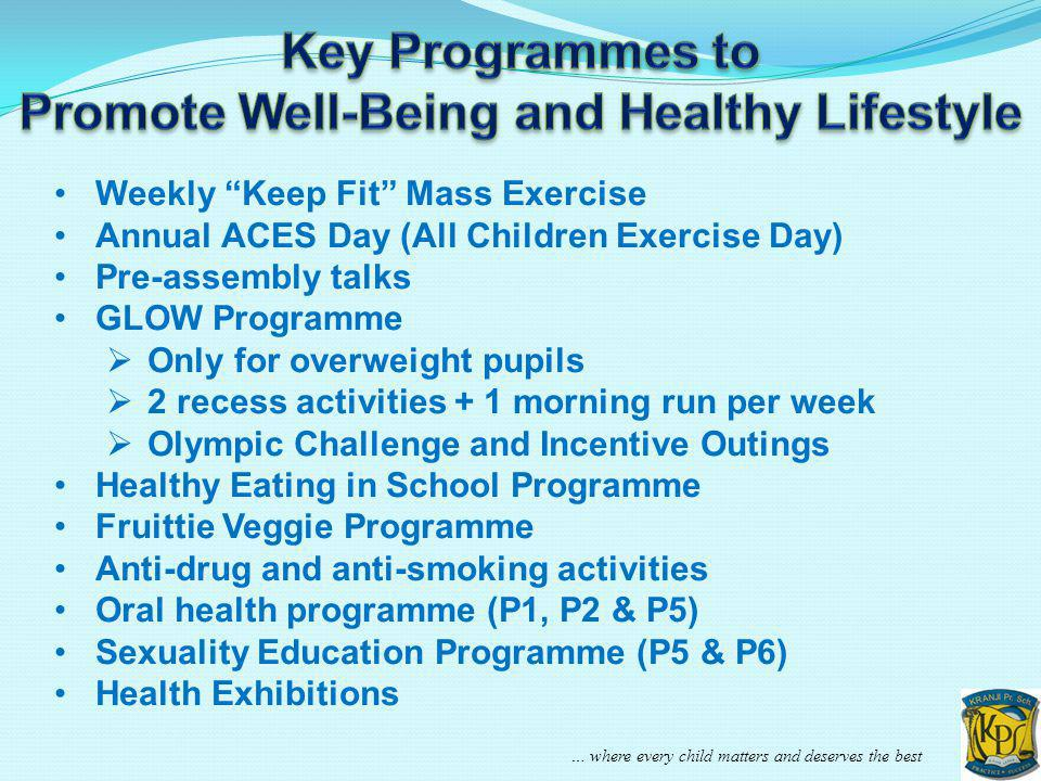 … where every child matters and deserves the best Weekly Keep Fit Mass Exercise Annual ACES Day (All Children Exercise Day) Pre-assembly talks GLOW Pr