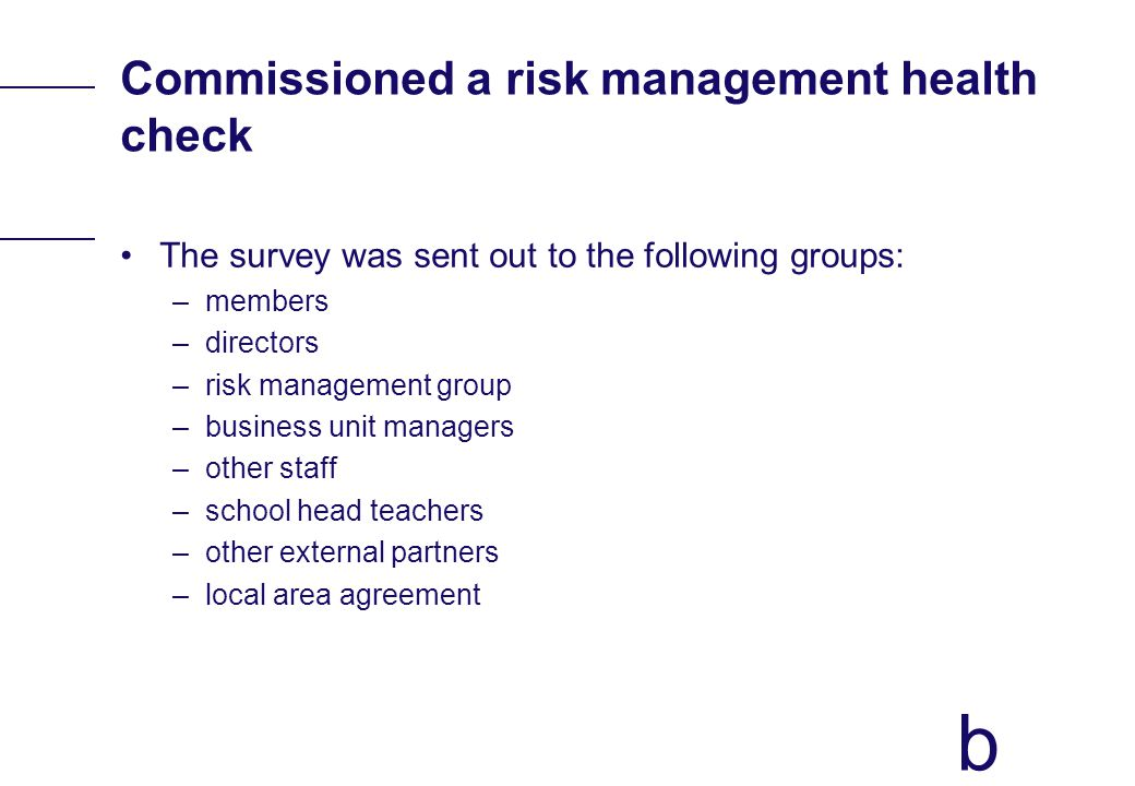 b Commissioned a risk management health check The survey was sent out to the following groups: –members –directors –risk management group –business un