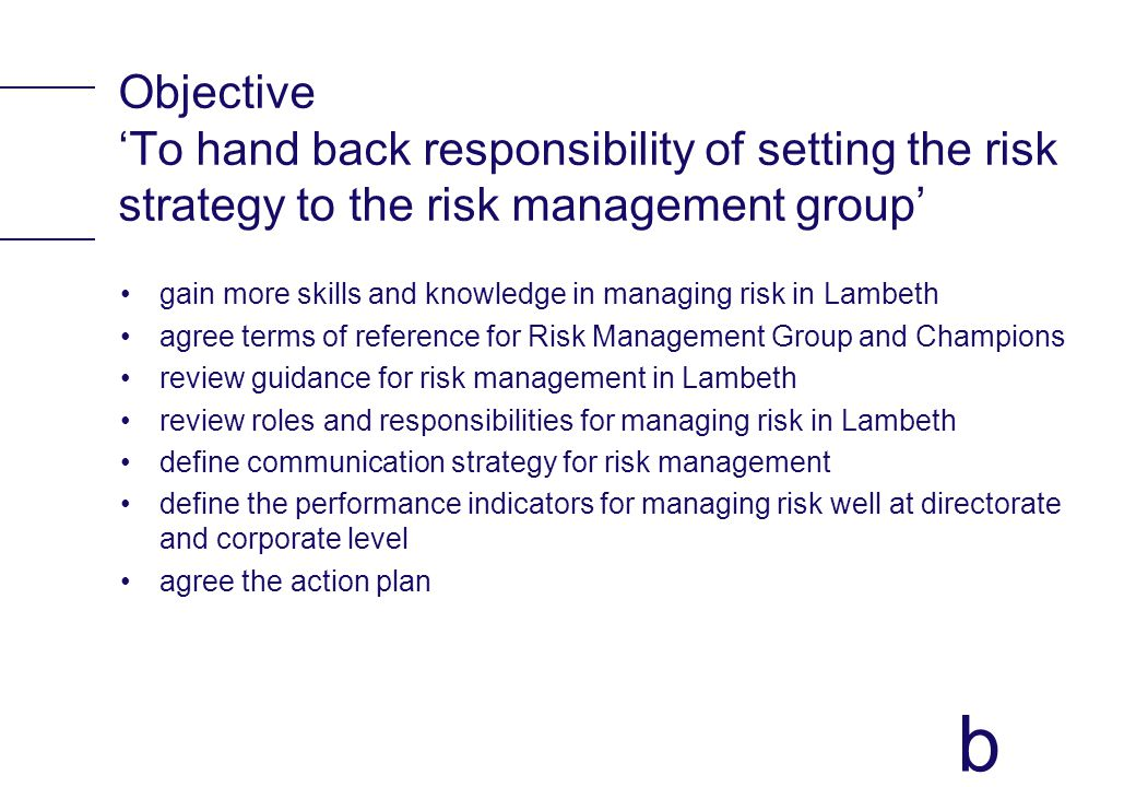 b Objective To hand back responsibility of setting the risk strategy to the risk management group gain more skills and knowledge in managing risk in L