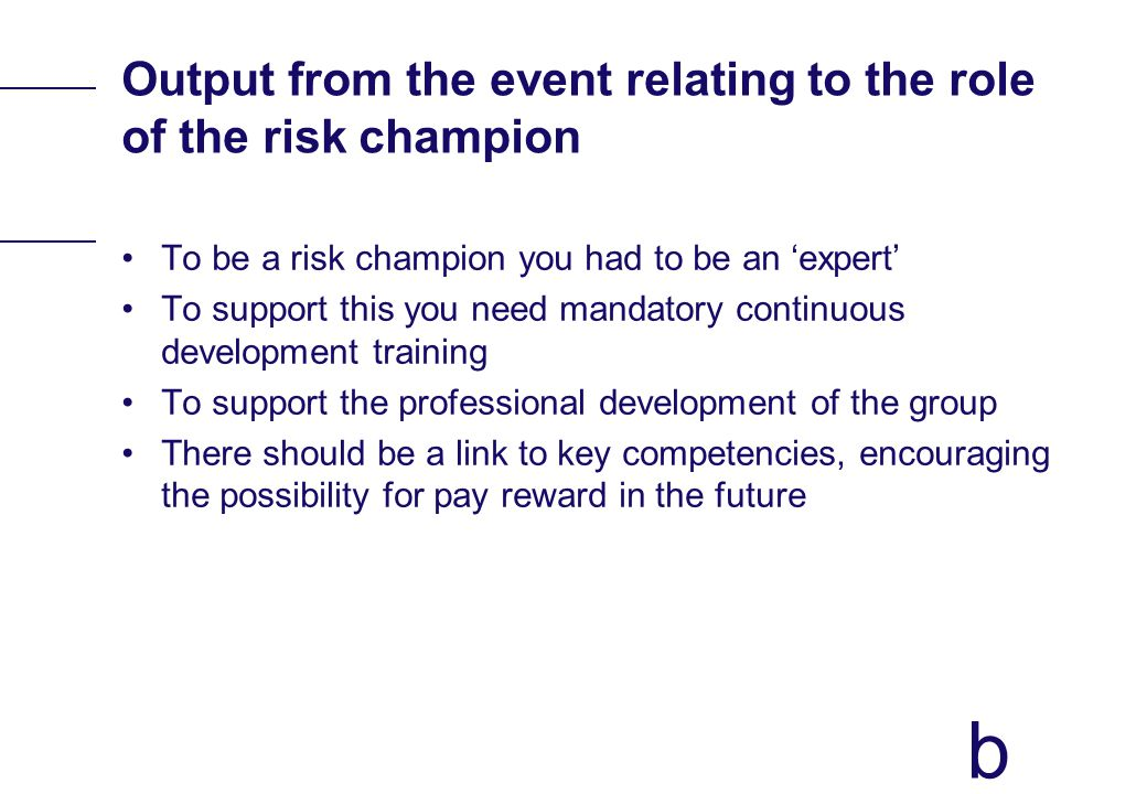 b Output from the event relating to the role of the risk champion To be a risk champion you had to be an expert To support this you need mandatory con