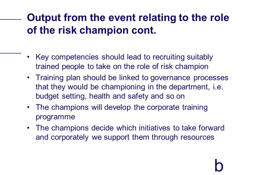b Output from the event relating to the role of the risk champion cont. Key competencies should lead to recruiting suitably trained people to take on