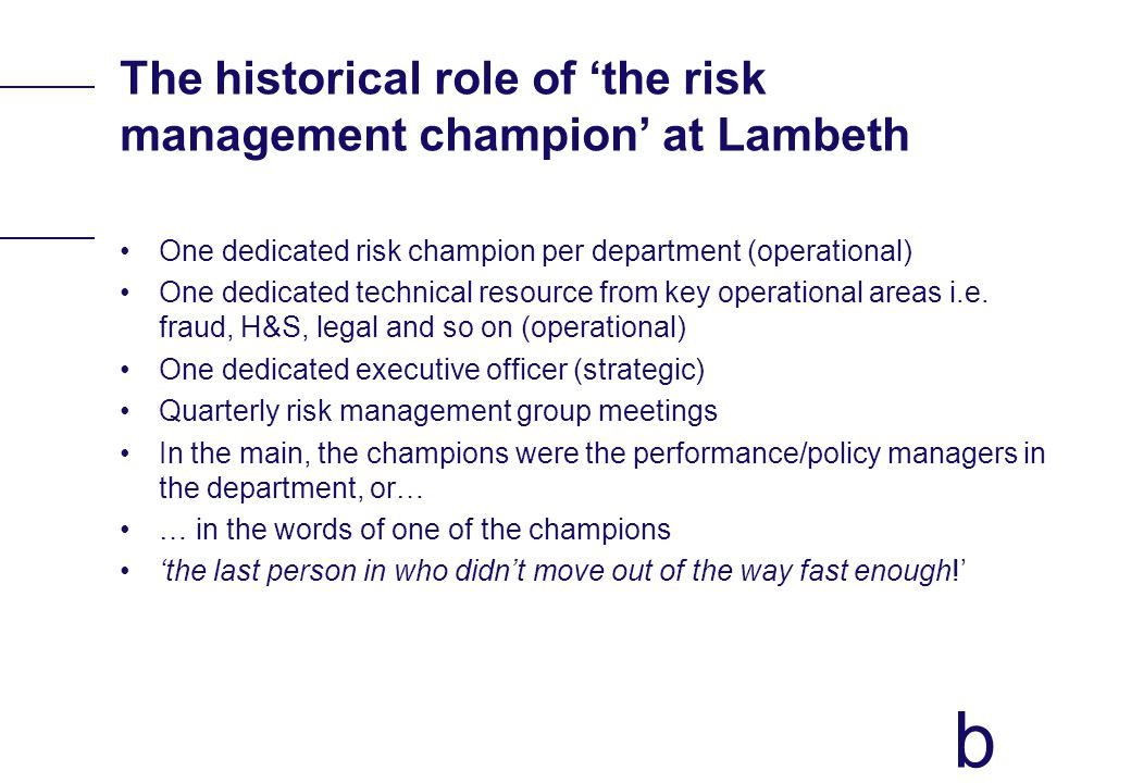 b The historical role of the risk management champion at Lambeth One dedicated risk champion per department (operational) One dedicated technical resource from key operational areas i.e.