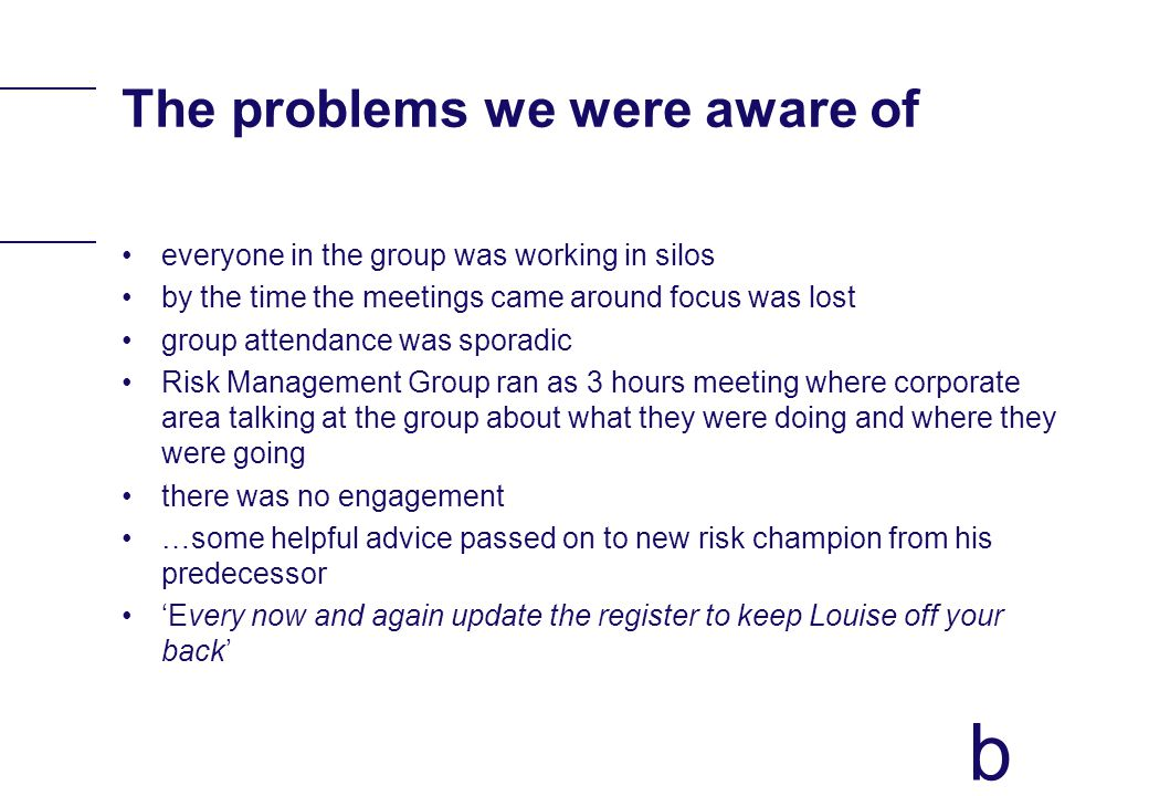 b The problems we were aware of everyone in the group was working in silos by the time the meetings came around focus was lost group attendance was sp