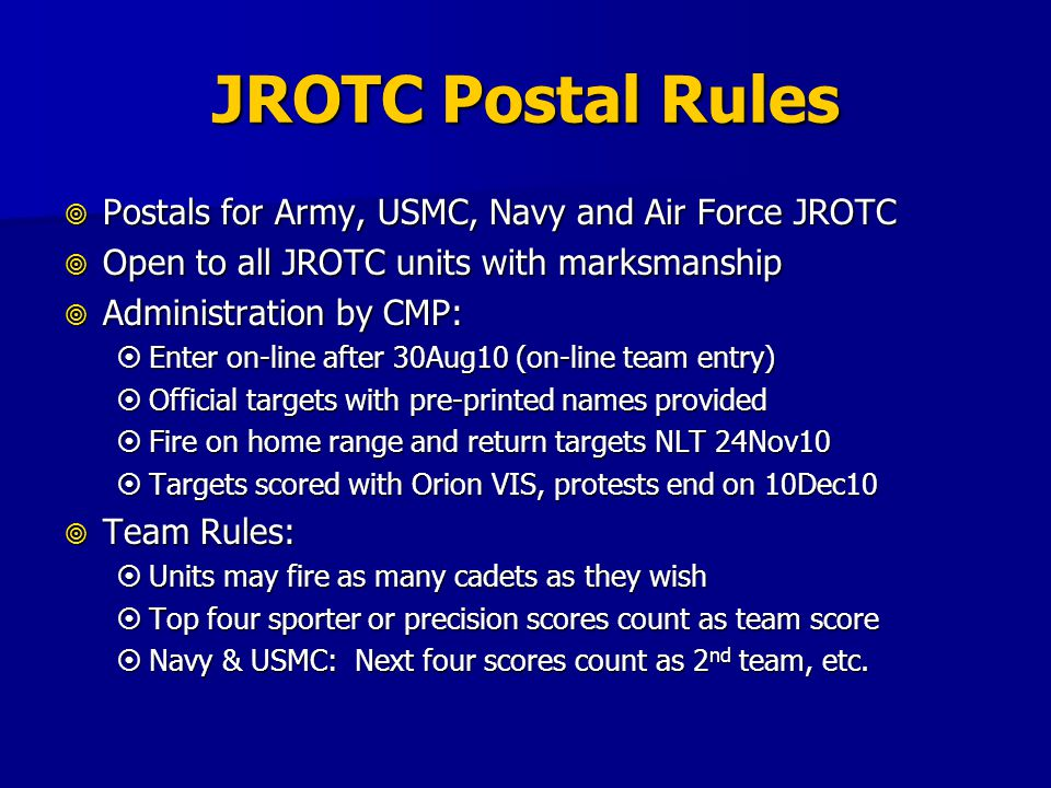 JROTC Postal Rules Postals for Army, USMC, Navy and Air Force JROTC Postals for Army, USMC, Navy and Air Force JROTC Open to all JROTC units with marksmanship Open to all JROTC units with marksmanship Administration by CMP: Administration by CMP: Enter on-line after 30Aug10 (on-line team entry) Enter on-line after 30Aug10 (on-line team entry) Official targets with pre-printed names provided Official targets with pre-printed names provided Fire on home range and return targets NLT 24Nov10 Fire on home range and return targets NLT 24Nov10 Targets scored with Orion VIS, protests end on 10Dec10 Targets scored with Orion VIS, protests end on 10Dec10 Team Rules: Team Rules: Units may fire as many cadets as they wish Units may fire as many cadets as they wish Top four sporter or precision scores count as team score Top four sporter or precision scores count as team score Navy & USMC: Next four scores count as 2 nd team, etc.