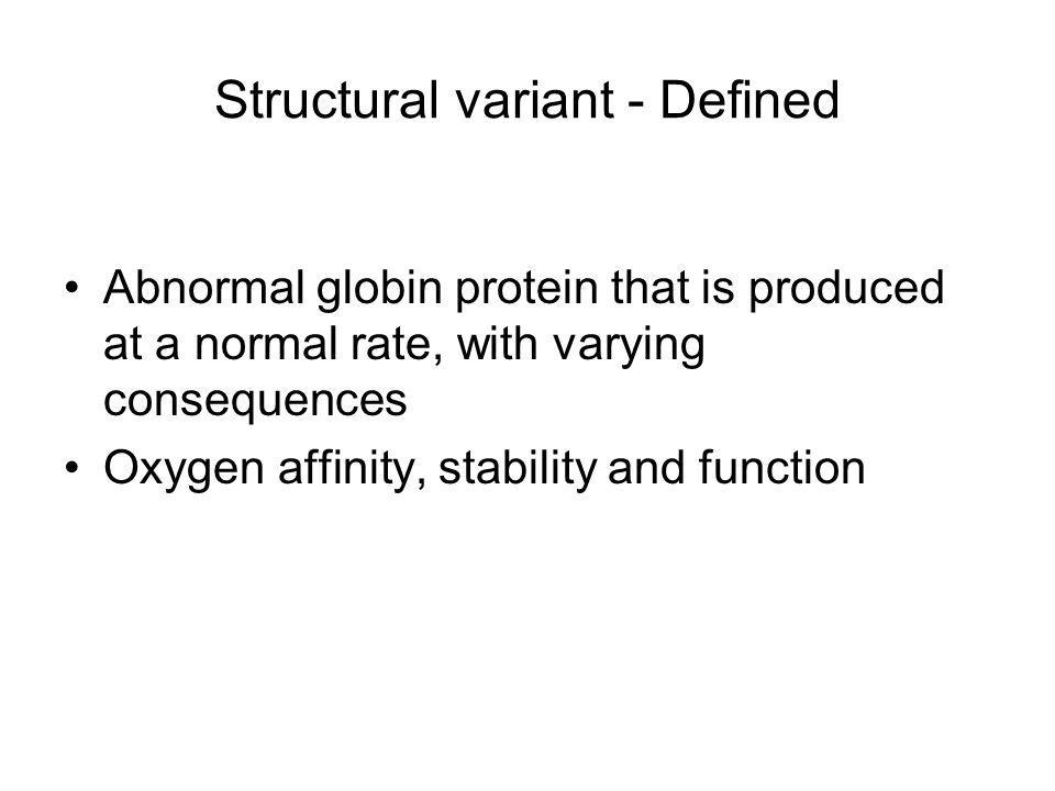 Structural variant - Defined Abnormal globin protein that is produced at a normal rate, with varying consequences Oxygen affinity, stability and funct