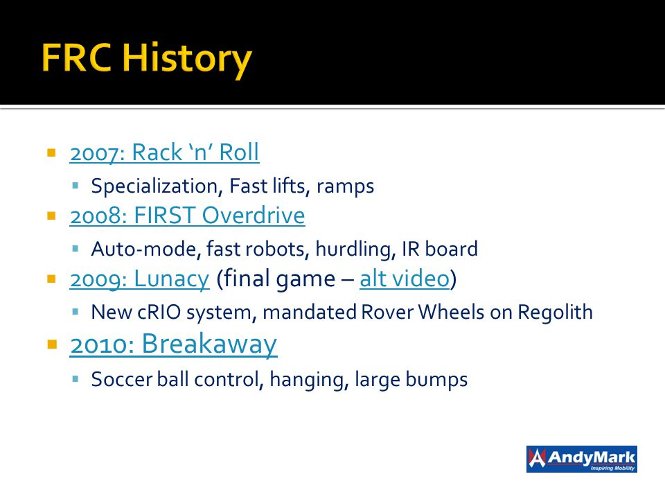 2007: Rack n Roll Specialization, Fast lifts, ramps 2008: FIRST Overdrive Auto-mode, fast robots, hurdling, IR board 2009: Lunacy (final game – alt vi