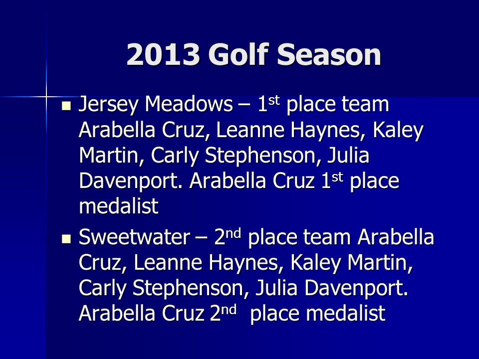 2013 Golf Season Jersey Meadows – 1 st place team Arabella Cruz, Leanne Haynes, Kaley Martin, Carly Stephenson, Julia Davenport.