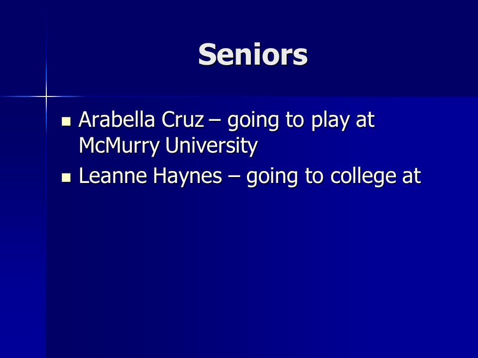 Seniors Arabella Cruz – going to play at McMurry University Arabella Cruz – going to play at McMurry University Leanne Haynes – going to college at Leanne Haynes – going to college at