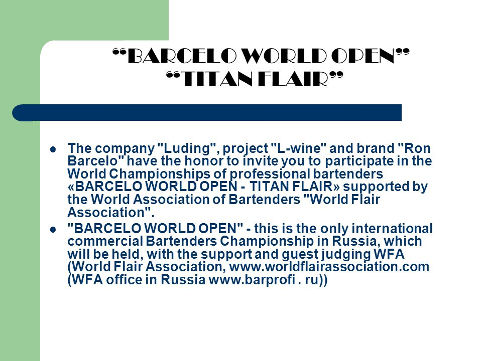 BARCELO WORLD OPEN TITAN FLAIR The company Luding , project L-wine and brand Ron Barcelo have the honor to invite you to participate in the World Championships of professional bartenders «BARCELO WORLD OPEN - TITAN FLAIR» supported by the World Association of Bartenders World Flair Association .