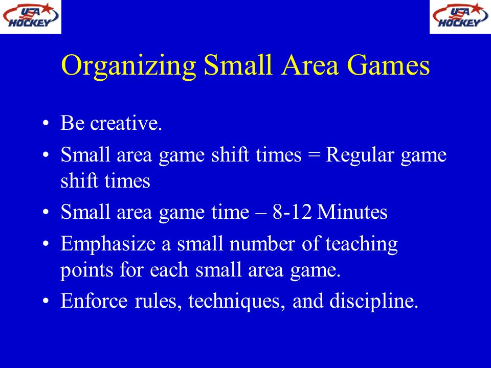 Organizing Small Area Games Be creative. Small area game shift times = Regular game shift times Small area game time – 8-12 Minutes Emphasize a small