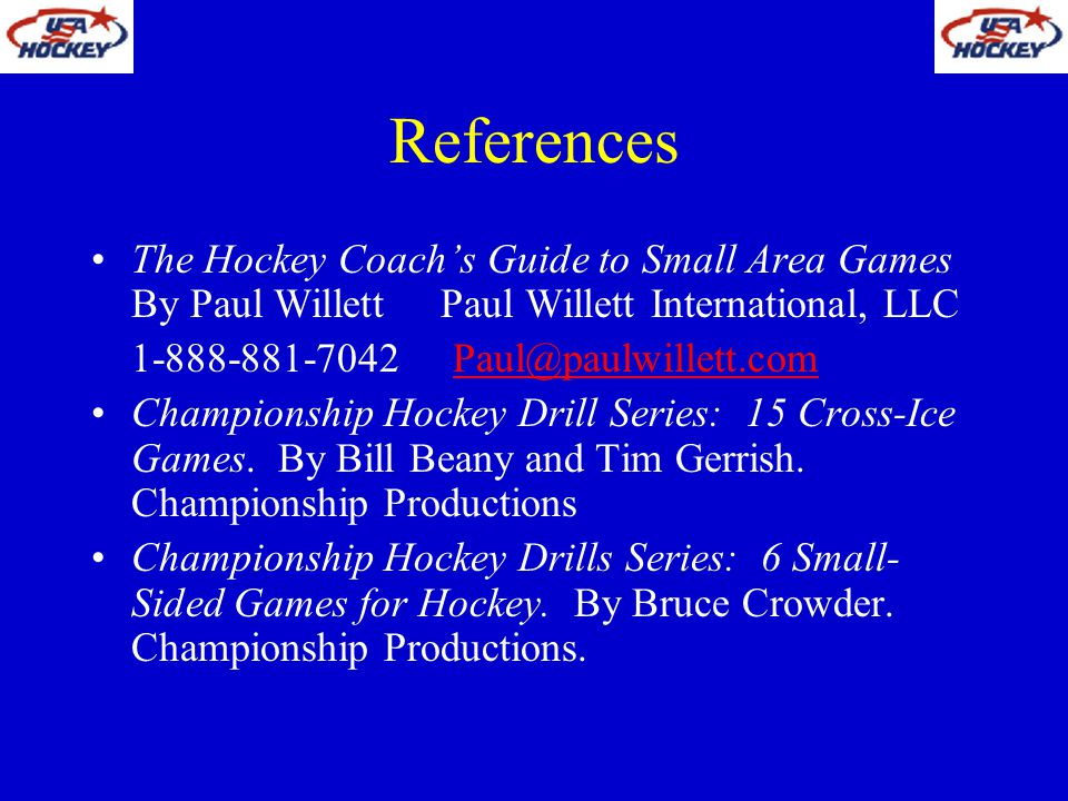 References The Hockey Coachs Guide to Small Area Games By Paul Willett Paul Willett International, LLC 1-888-881-7042 Paul@paulwillett.comPaul@paulwil