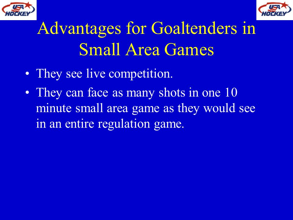 Advantages for Goaltenders in Small Area Games They see live competition. They can face as many shots in one 10 minute small area game as they would s