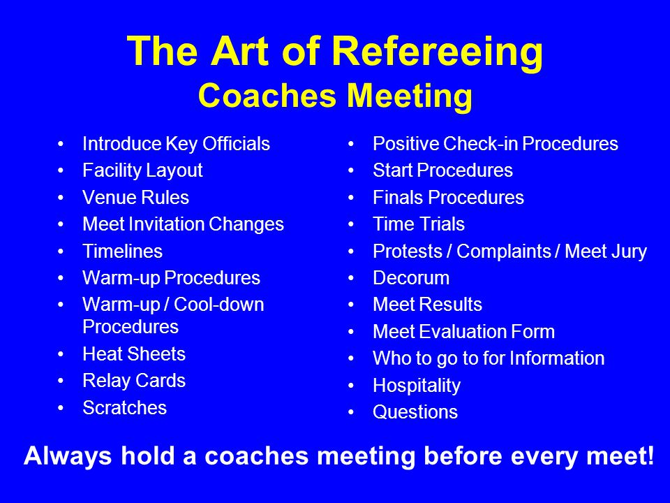 The Art of Refereeing Coaches Meeting Introduce Key Officials Facility Layout Venue Rules Meet Invitation Changes Timelines Warm-up Procedures Warm-up / Cool-down Procedures Heat Sheets Relay Cards Scratches Positive Check-in Procedures Start Procedures Finals Procedures Time Trials Protests / Complaints / Meet Jury Decorum Meet Results Meet Evaluation Form Who to go to for Information Hospitality Questions Always hold a coaches meeting before every meet!