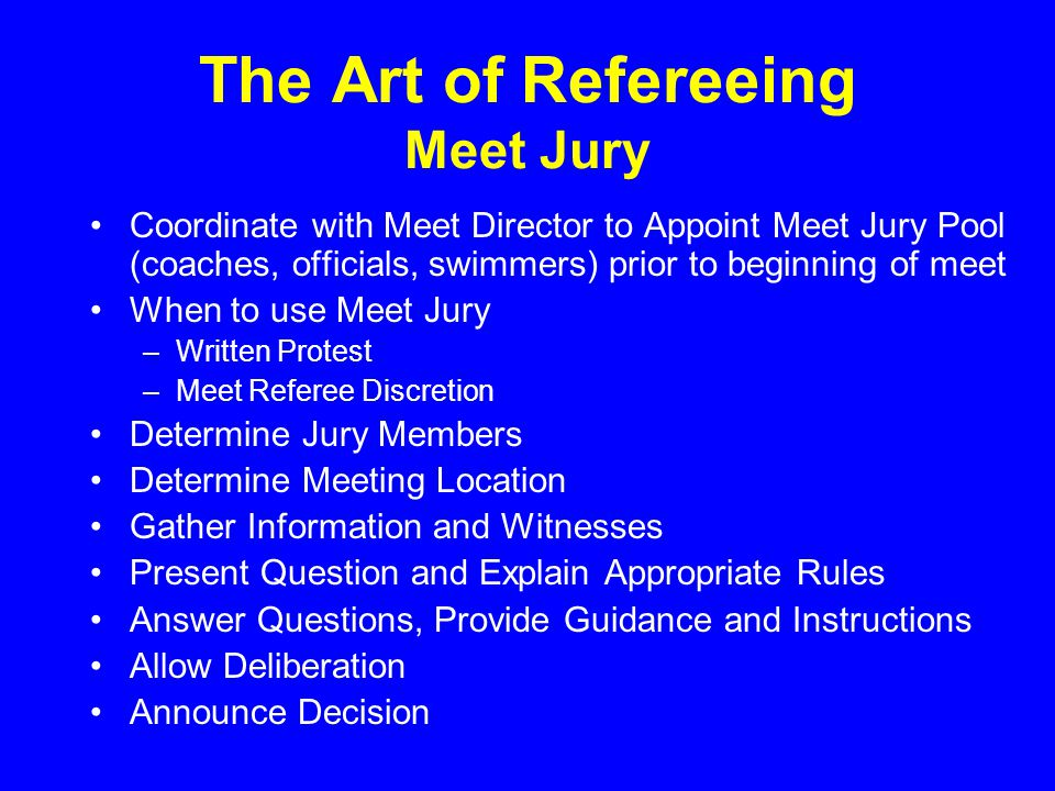 The Art of Refereeing Meet Jury Coordinate with Meet Director to Appoint Meet Jury Pool (coaches, officials, swimmers) prior to beginning of meet When to use Meet Jury –Written Protest –Meet Referee Discretion Determine Jury Members Determine Meeting Location Gather Information and Witnesses Present Question and Explain Appropriate Rules Answer Questions, Provide Guidance and Instructions Allow Deliberation Announce Decision