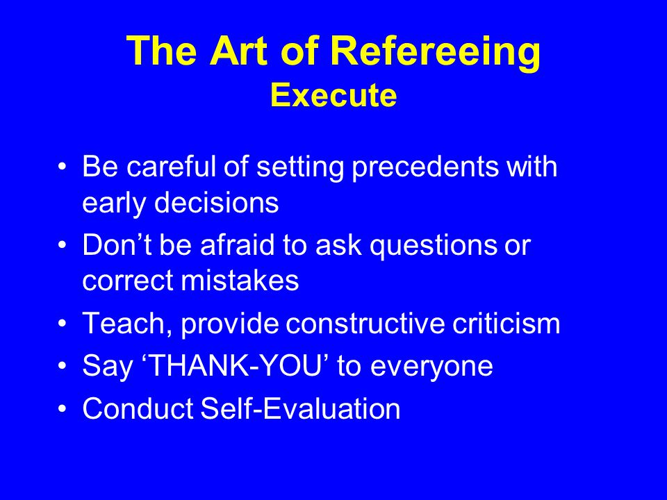 The Art of Refereeing Execute Be careful of setting precedents with early decisions Dont be afraid to ask questions or correct mistakes Teach, provide constructive criticism Say THANK-YOU to everyone Conduct Self-Evaluation