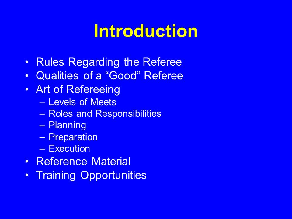 Introduction Rules Regarding the Referee Qualities of a Good Referee Art of Refereeing –Levels of Meets –Roles and Responsibilities –Planning –Preparation –Execution Reference Material Training Opportunities
