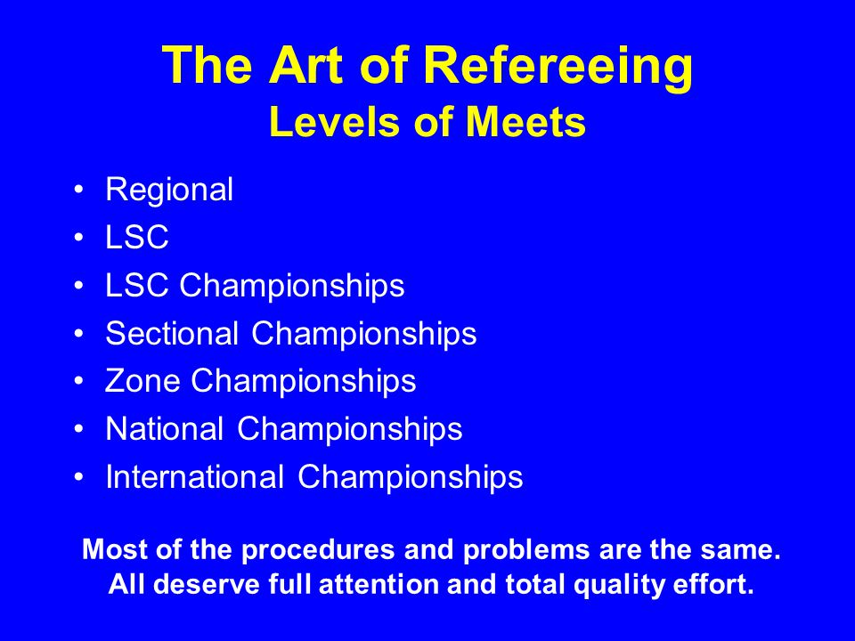 The Art of Refereeing Levels of Meets Regional LSC LSC Championships Sectional Championships Zone Championships National Championships International Championships Most of the procedures and problems are the same.