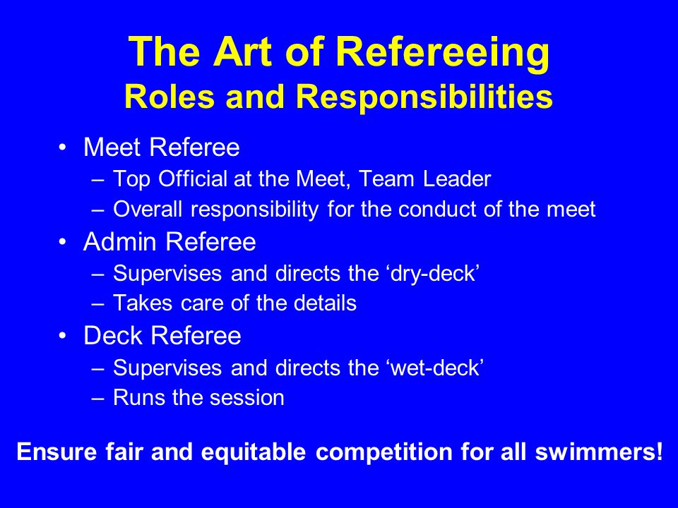 The Art of Refereeing Roles and Responsibilities Meet Referee –Top Official at the Meet, Team Leader –Overall responsibility for the conduct of the meet Admin Referee –Supervises and directs the dry-deck –Takes care of the details Deck Referee –Supervises and directs the wet-deck –Runs the session Ensure fair and equitable competition for all swimmers!