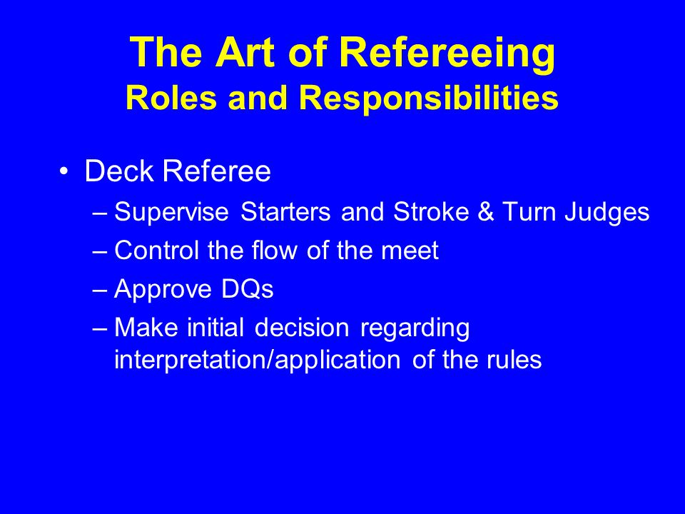 The Art of Refereeing Roles and Responsibilities Deck Referee –Supervise Starters and Stroke & Turn Judges –Control the flow of the meet –Approve DQs –Make initial decision regarding interpretation/application of the rules