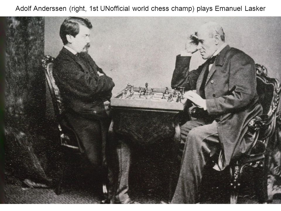 Adolf Anderssen (right, 1st UNofficial world chess champ) plays Emanuel Lasker