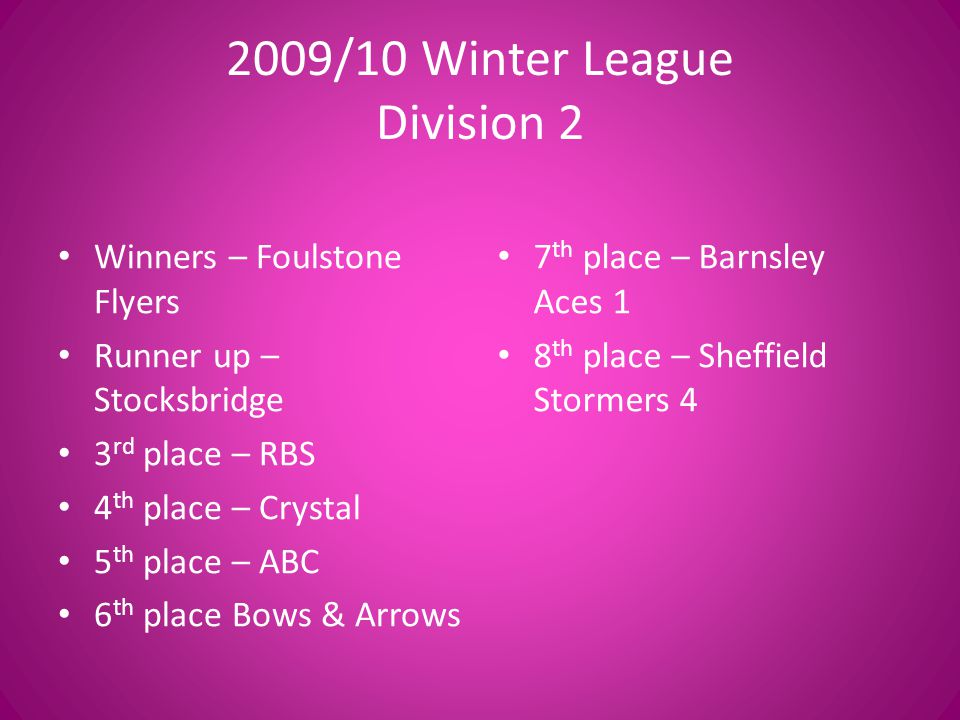 2009/10 Winter League Division 2 Winners – Foulstone Flyers Runner up – Stocksbridge 3 rd place – RBS 4 th place – Crystal 5 th place – ABC 6 th place Bows & Arrows 7 th place – Barnsley Aces 1 8 th place – Sheffield Stormers 4