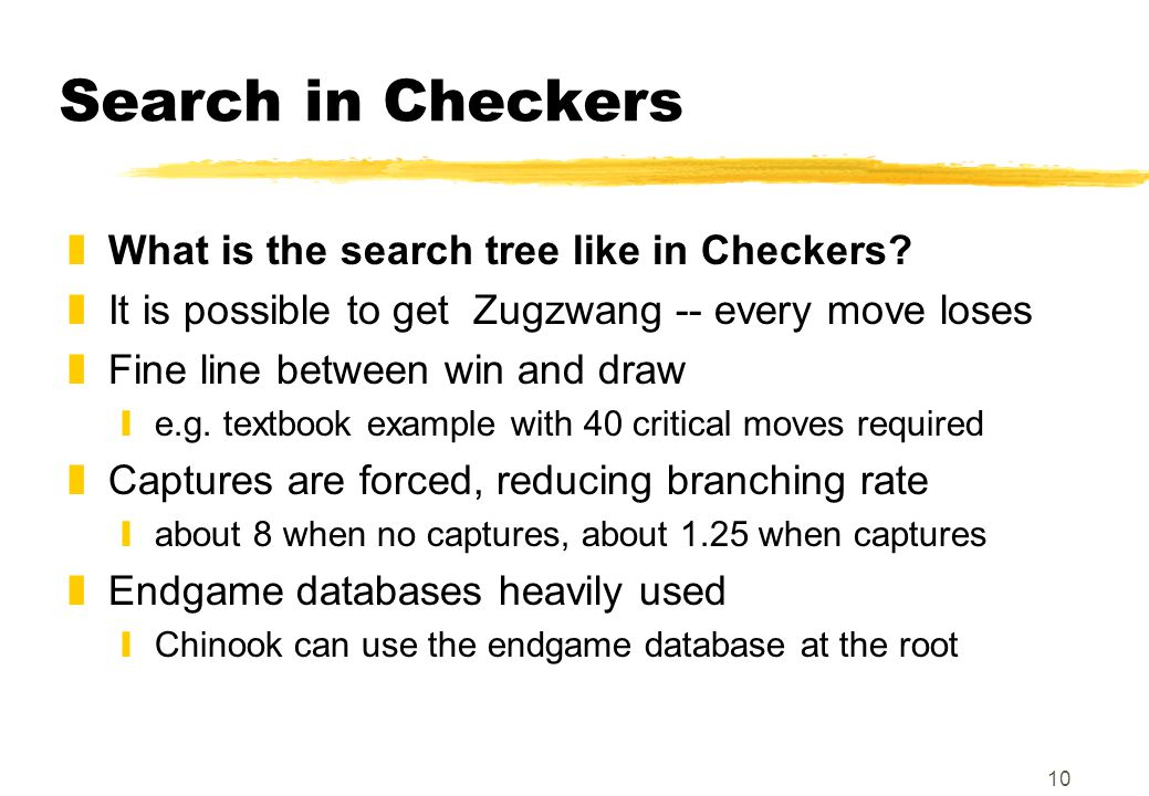 10 Search in Checkers zWhat is the search tree like in Checkers.
