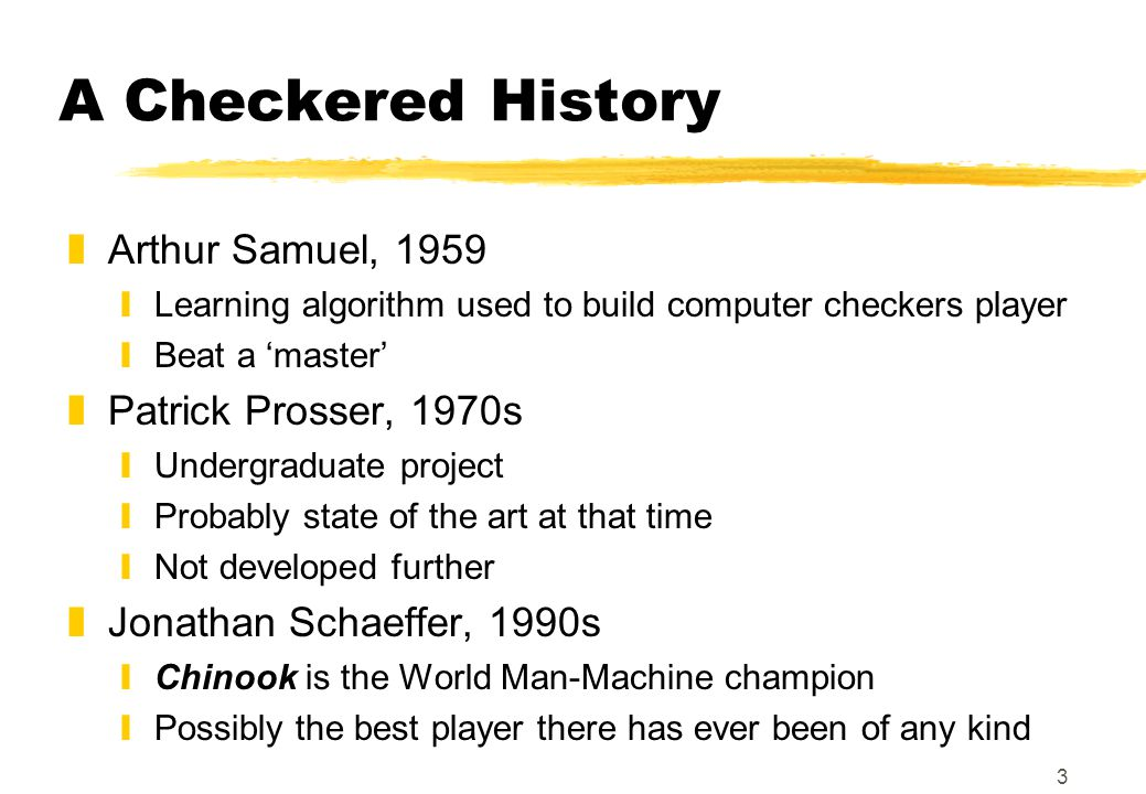 3 A Checkered History zArthur Samuel, 1959 yLearning algorithm used to build computer checkers player yBeat a master zPatrick Prosser, 1970s yUndergraduate project yProbably state of the art at that time yNot developed further zJonathan Schaeffer, 1990s yChinook is the World Man-Machine champion yPossibly the best player there has ever been of any kind