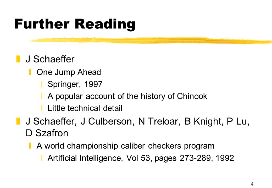 4 Further Reading zJ Schaeffer yOne Jump Ahead xSpringer, 1997 xA popular account of the history of Chinook xLittle technical detail zJ Schaeffer, J Culberson, N Treloar, B Knight, P Lu, D Szafron yA world championship caliber checkers program xArtificial Intelligence, Vol 53, pages 273-289, 1992