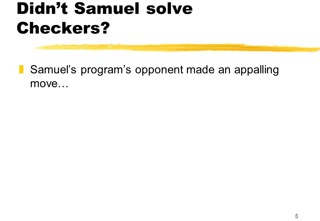 5 Didnt Samuel solve Checkers? zSamuels programs opponent made an appalling move…