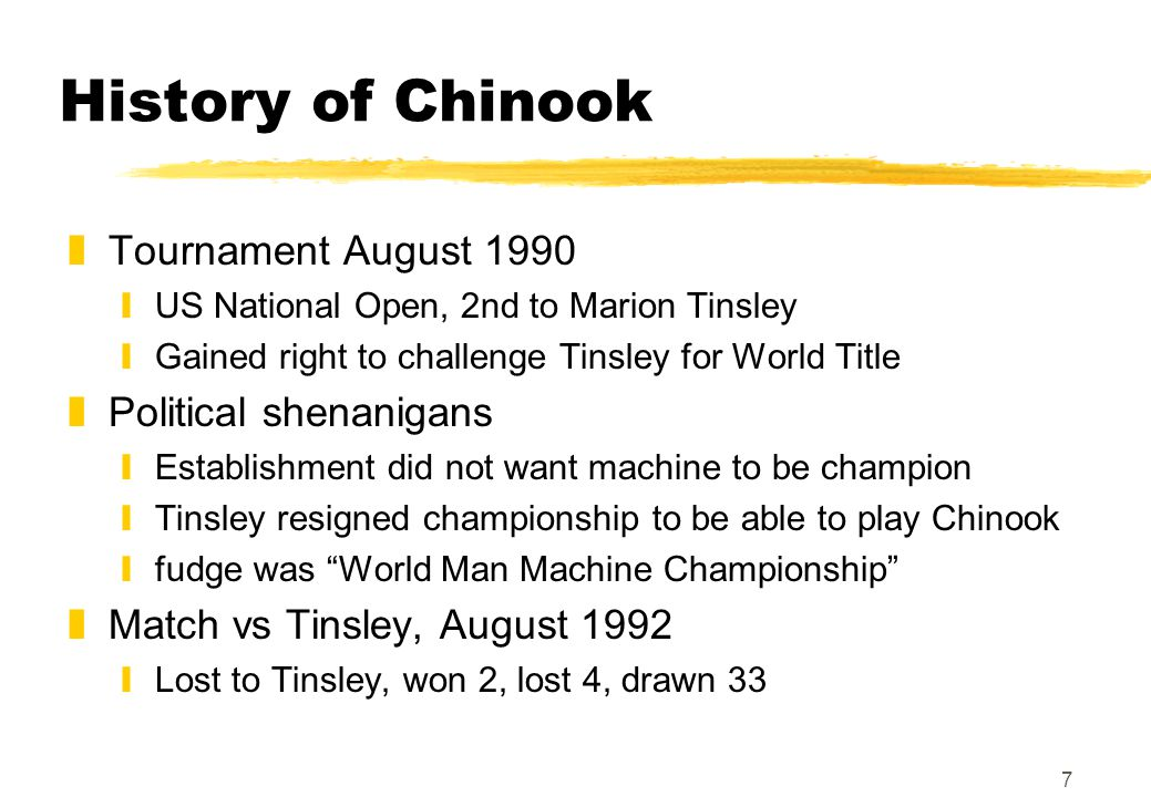 7 History of Chinook zTournament August 1990 yUS National Open, 2nd to Marion Tinsley yGained right to challenge Tinsley for World Title zPolitical shenanigans yEstablishment did not want machine to be champion yTinsley resigned championship to be able to play Chinook yfudge was World Man Machine Championship zMatch vs Tinsley, August 1992 yLost to Tinsley, won 2, lost 4, drawn 33