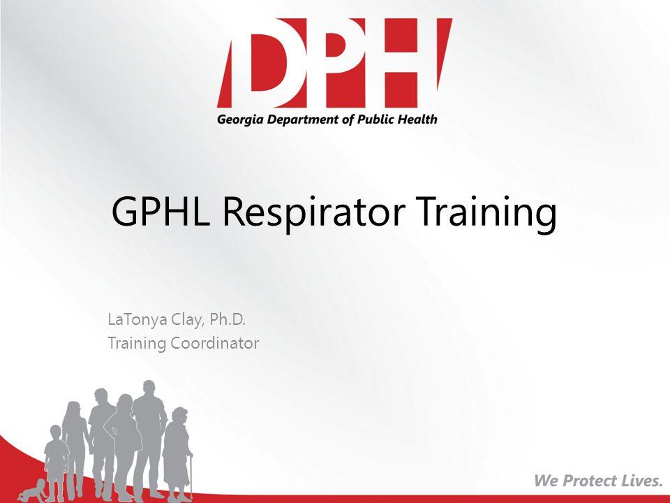 GPHL Respirator Training LaTonya Clay, Ph.D. Training Coordinator