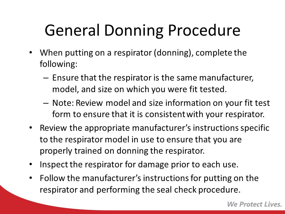 General Donning Procedure When putting on a respirator (donning), complete the following: – Ensure that the respirator is the same manufacturer, model