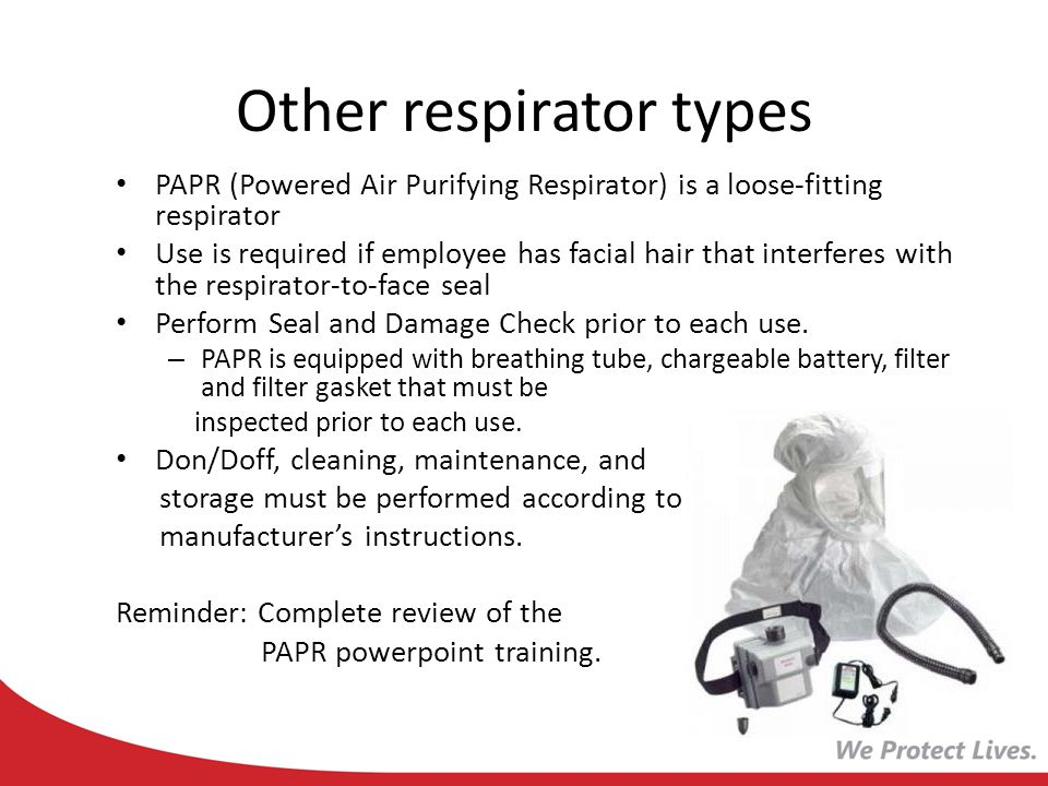 Other respirator types PAPR (Powered Air Purifying Respirator) is a loose-fitting respirator Use is required if employee has facial hair that interfer