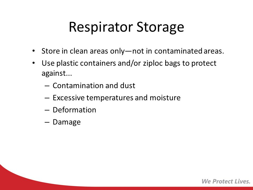 Respirator Storage Store in clean areas onlynot in contaminated areas. Use plastic containers and/or ziploc bags to protect against... – Contamination