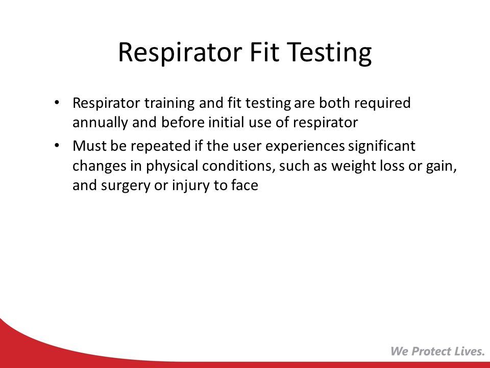 Respirator Fit Testing Respirator training and fit testing are both required annually and before initial use of respirator Must be repeated if the use