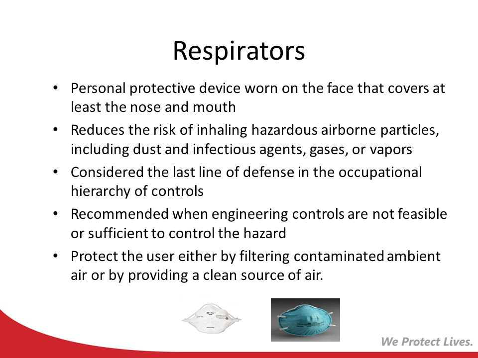 Respirators Personal protective device worn on the face that covers at least the nose and mouth Reduces the risk of inhaling hazardous airborne partic