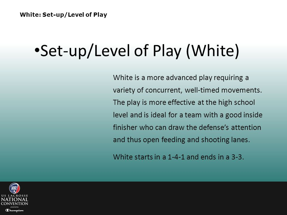 White: Set-up/Level of Play White is a more advanced play requiring a variety of concurrent, well-timed movements. The play is more effective at the h