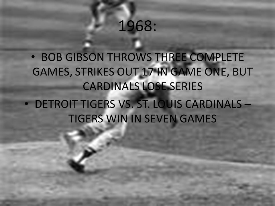1968: BOB GIBSON THROWS THREE COMPLETE GAMES, STRIKES OUT 17 IN GAME ONE, BUT CARDINALS LOSE SERIES DETROIT TIGERS VS.