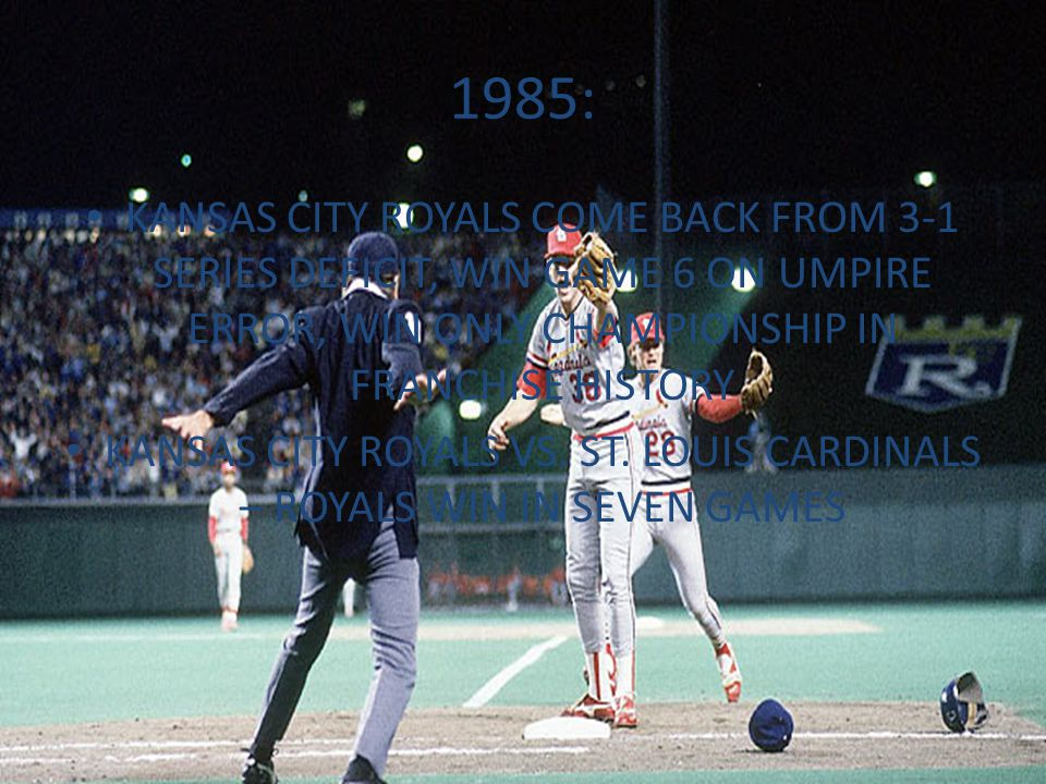 1985: KANSAS CITY ROYALS COME BACK FROM 3-1 SERIES DEFICIT, WIN GAME 6 ON UMPIRE ERROR, WIN ONLY CHAMPIONSHIP IN FRANCHISE HISTORY KANSAS CITY ROYALS VS.