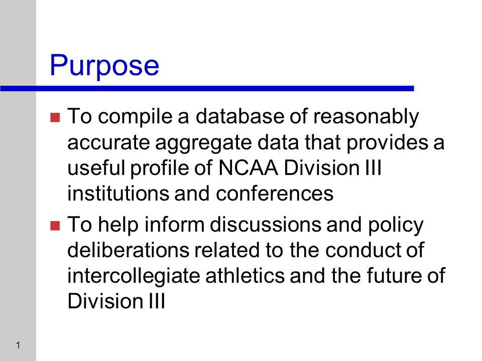 1 Purpose To compile a database of reasonably accurate aggregate data that provides a useful profile of NCAA Division III institutions and conferences To help inform discussions and policy deliberations related to the conduct of intercollegiate athletics and the future of Division III