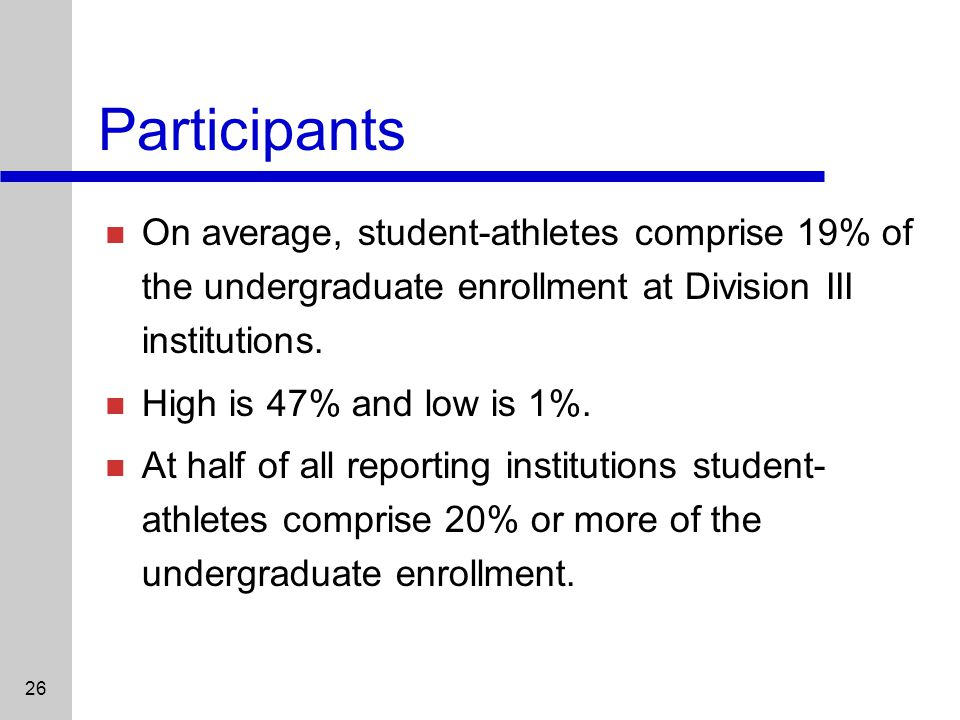 26 Participants On average, student-athletes comprise 19% of the undergraduate enrollment at Division III institutions.