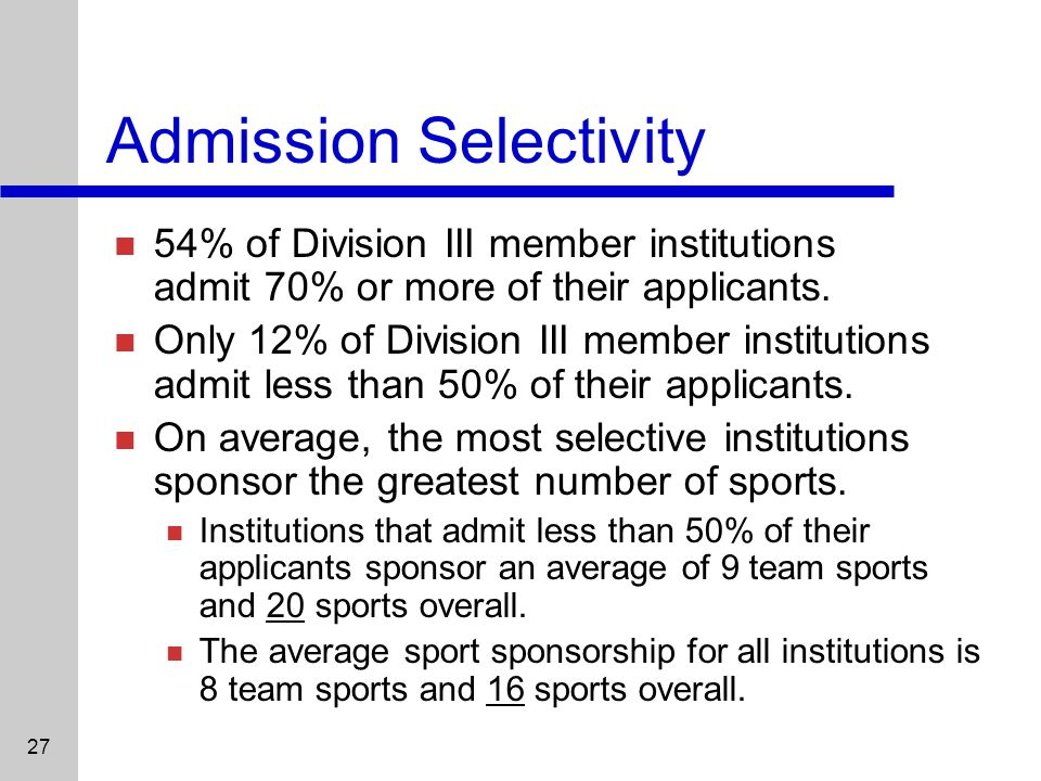 27 Admission Selectivity 54% of Division III member institutions admit 70% or more of their applicants.