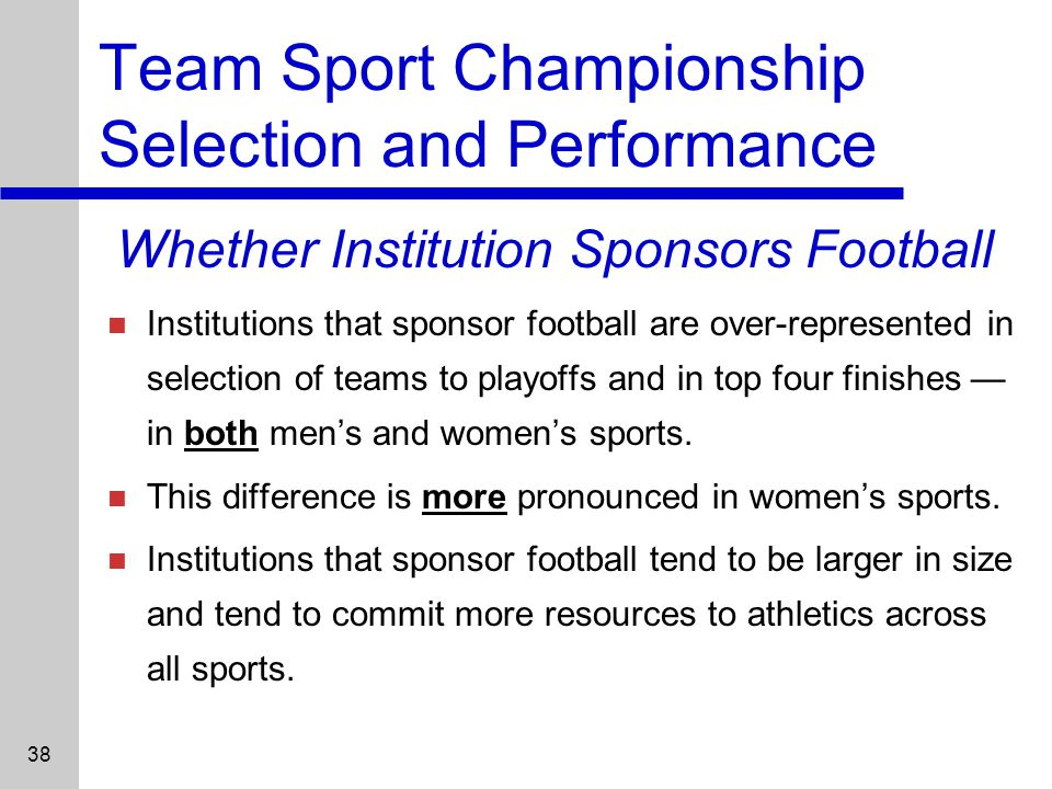 38 Team Sport Championship Selection and Performance Institutions that sponsor football are over-represented in selection of teams to playoffs and in top four finishes in both mens and womens sports.