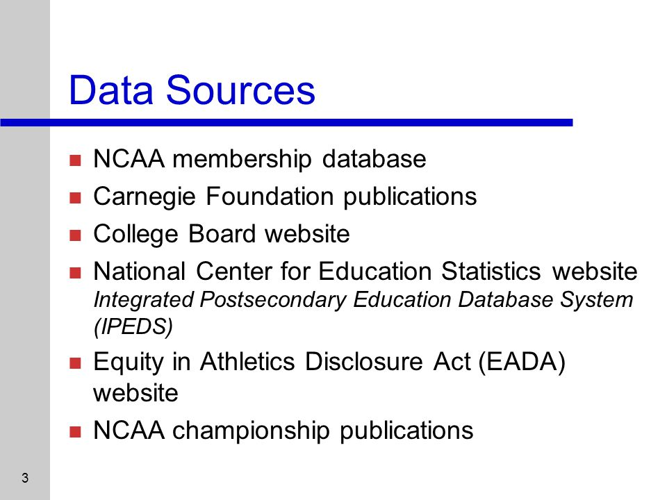 3 Data Sources NCAA membership database Carnegie Foundation publications College Board website National Center for Education Statistics website Integrated Postsecondary Education Database System (IPEDS) Equity in Athletics Disclosure Act (EADA) website NCAA championship publications