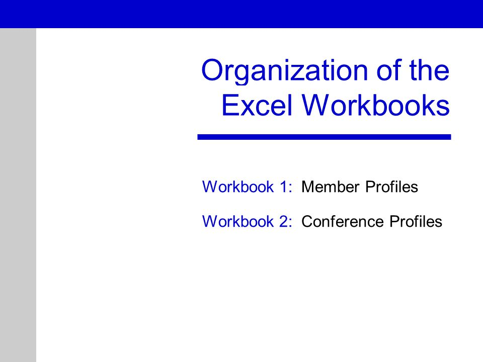 Organization of the Excel Workbooks Workbook 1: Member Profiles Workbook 2: Conference Profiles