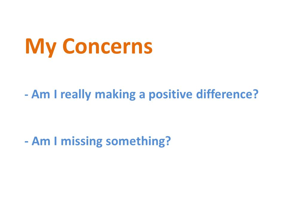 My Concerns - Am I really making a positive difference - Am I missing something