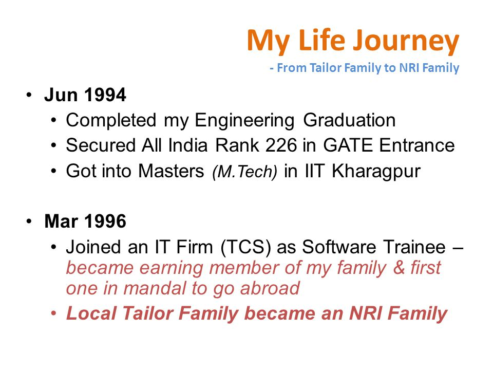 My Life Journey - From Tailor Family to NRI Family Jun 1994 Completed my Engineering Graduation Secured All India Rank 226 in GATE Entrance Got into Masters (M.Tech) in IIT Kharagpur Mar 1996 Joined an IT Firm (TCS) as Software Trainee – became earning member of my family & first one in mandal to go abroad Local Tailor Family became an NRI Family