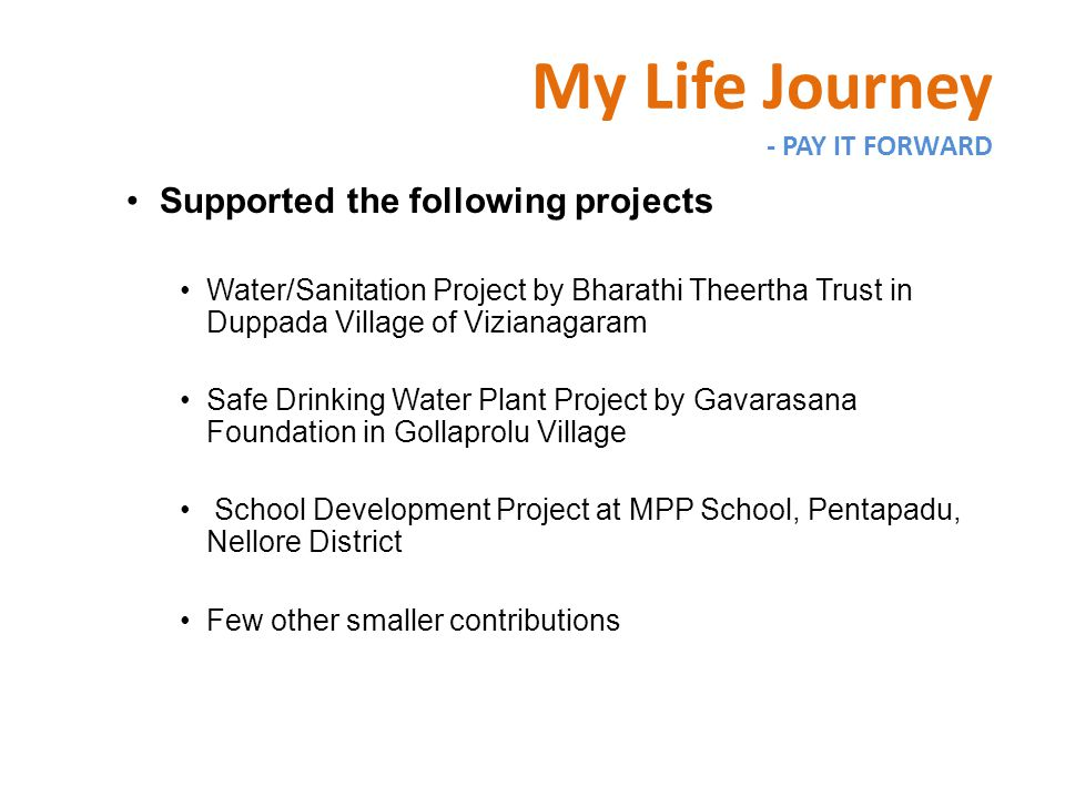 Supported the following projects Water/Sanitation Project by Bharathi Theertha Trust in Duppada Village of Vizianagaram Safe Drinking Water Plant Project by Gavarasana Foundation in Gollaprolu Village School Development Project at MPP School, Pentapadu, Nellore District Few other smaller contributions My Life Journey - PAY IT FORWARD