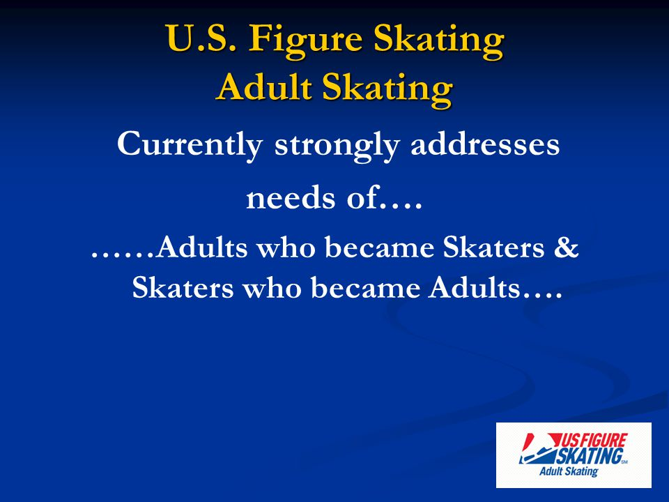 Currently strongly addresses needs of…. ……Adults who became Skaters & Skaters who became Adults….