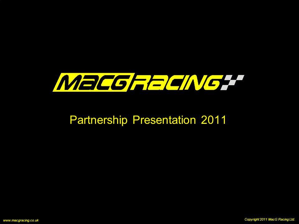 Partnership Presentation 2011 Copyright 2011 MacG Racing Ltd. www.macgracing.co.uk